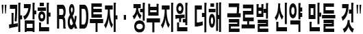 """""""과감한 R&D투자·정부지원 더해 글로벌 신약 만들 것"""""""