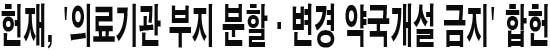 헌재, '의료기관 부지 분할·변경 약국개설 금지' 합헌