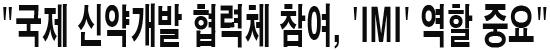 """""""국제 신약개발 협력체 참여, 'IMI' 역할 중요"""""""