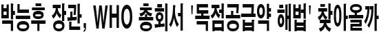 박능후 장관, WHO 총회서 '독점공급약 해법' 찾아올까