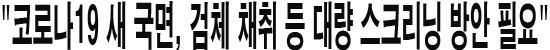 """""""코로나19 새 국면, 검체 채취 등 대량 스크리닝 방안 필요"""""""