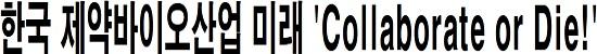 한국 제약바이오산업 미래 'Collaborate or Die!'