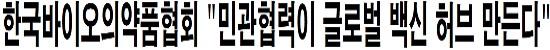 """한국바이오의약품협회 """"민관협력이 글로벌 백신 허브 만든다"""""""